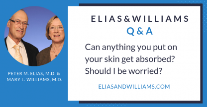 Q&A: Can anything you put on your skin be absorbed? Should I be worried? | Dermatologists and skin researchers Peter M. Elias MD and Mary L. Williams, MD | EliasandWilliams.com